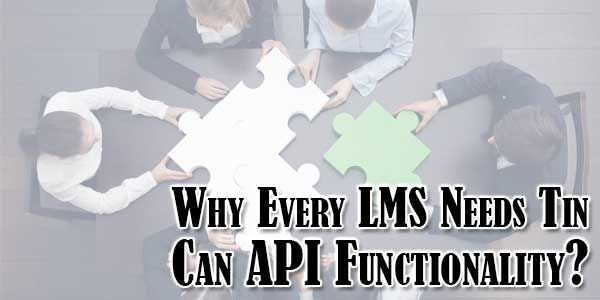 Every Learning Management System Should Have Tin Can API (Application Programming Interface) Functionality, As There Are Several Very Useful Benefits It Can Provide To The Users. Know Why Every LMS Needs Tin Can API Functionality?