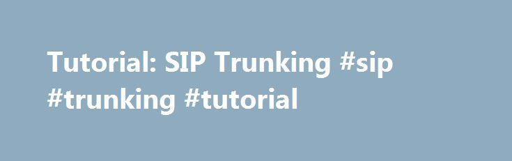 Tutorial: SIP Trunking #sip #trunking #tutorial http://los-angeles.remmont.com/tutorial-sip-trunking-sip-trunking-tutorial/  # Tutorial: SIP Trunking One of the newest service offerings from carriers is SIP Trunking . Like many, many other pieces of jargon in the business, many people would like to understand just what exactly it is. SIP is an acronym for Session Initiation Protocol. This is a standards-based method of setting up Voice over IP telephone calls. A key thing to know about Voice…