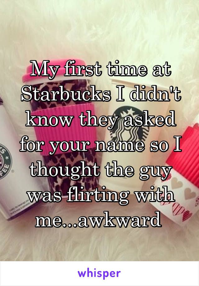 My first time at Starbucks I didn't know they asked for your name so I thought the guy was flirting with me...awkward