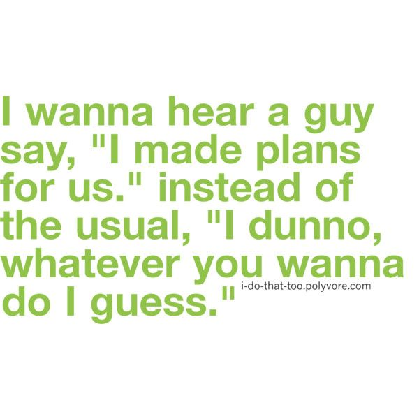 """""""I wanna hear a guy say, 'I made plans for us,' instead of the usual, 'I dunno, whatever you wanna do, I guess.'"""" LOVE this. That would just be so attractive. :)"""