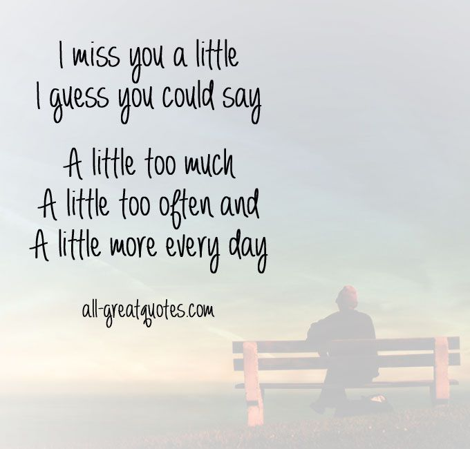 I miss you a little, I guess you could say. A little too much, a little too often, and a little more every day.