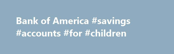 Bank of America #savings #accounts #for #children http://savings.nef2.com/bank-of-america-savings-accounts-for-children/  Checking and so much more Bank of America checking accounts offer convenience with features like Online Bill Pay, Mobile Banking Footnote 1 and access to thousands of ATMs. I want the basics Bank of America Core Checking Good for you if you use direct deposit and are looking for a simple straightforward personal checking account. Online and Mobile Banking link opens in a…
