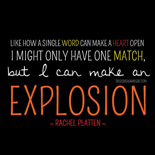 Like how a single word can make a heart open, I might only have one match, but I can make an explosion // Rachel Platten, Fight Song