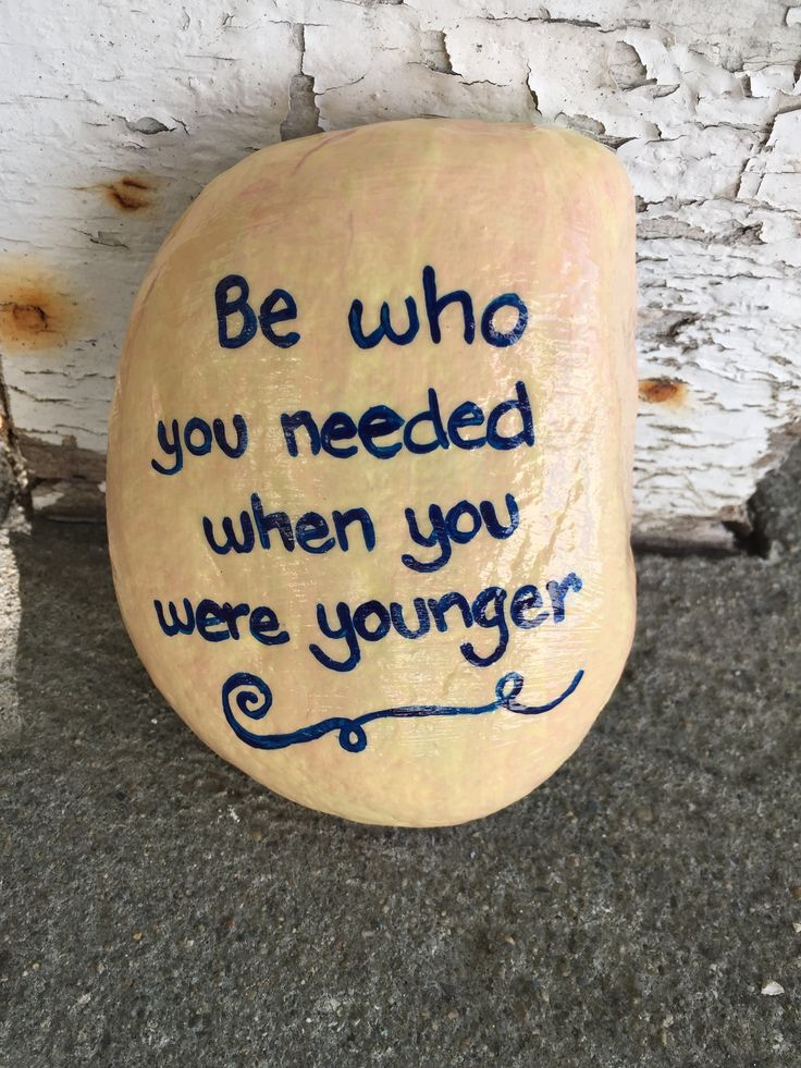Be who you needed when you were younger. Hand painted rock by Caroline. The Kindness Rocks Project