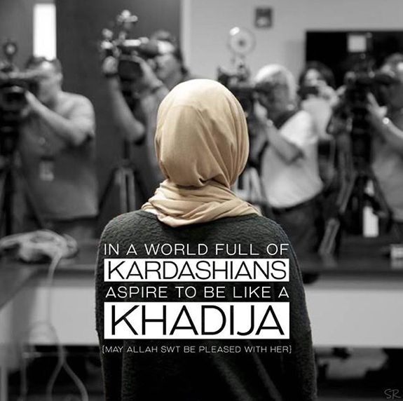 """In a world full of Kardashians, aspire to be like Khadija (may Allah Subhanahu wa Ta'ala be pleased with her)."""