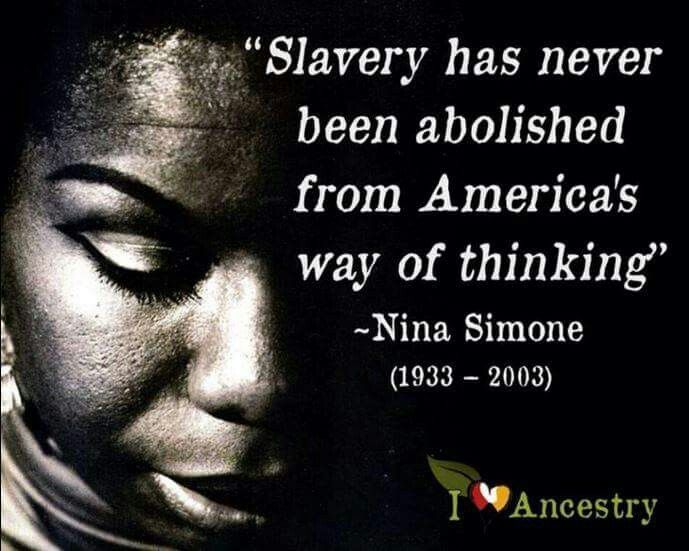 """""""Slavery has never been abolished from America's way of thinking"""" - Nina Simone (goblackcentral.com)"""