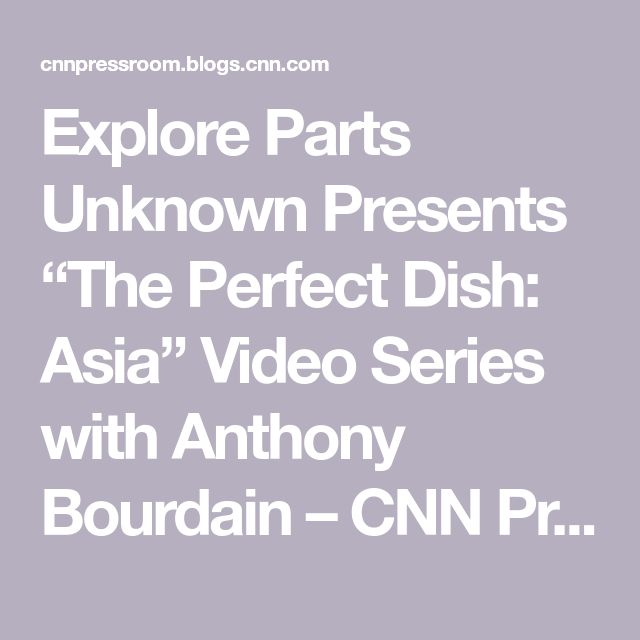 """Explore Parts Unknown Presents """"The Perfect Dish: Asia"""" Video Series with Anthony Bourdain – CNN Press Room"""