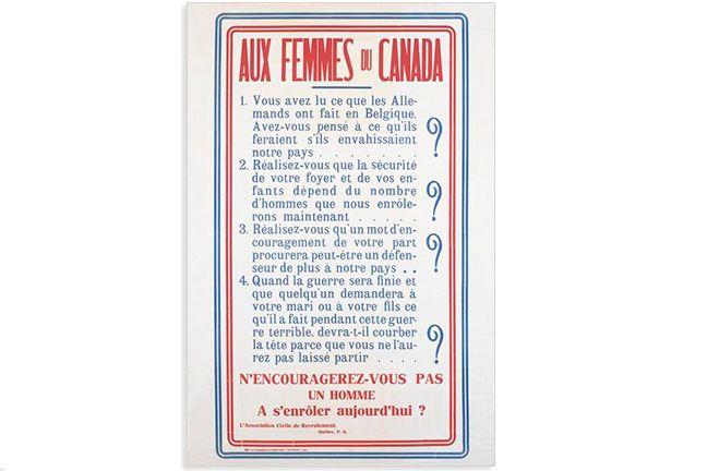 Text: AUX FEMMES DU CANADA 1. Vous avez lu ce que les Allemands ont fait en Belgique. Avez-vous pensé à ce qu'ils feraient s'ils envahissaient notre pays ....... ? 2. Réalisez-vous que la sécurité de votre foyer et de vos enfants dépend du nombre d'hommes que nous enrôlerons maintenant . . . . . ? 3. Réalisez-vous qu'un mot d'encouragement de votre part procurera peut-être un défenseur de plus à notre pays . . ? 4. Quand la guerre sera finie et que quelqu'un demandera à votre mari ou à votre…