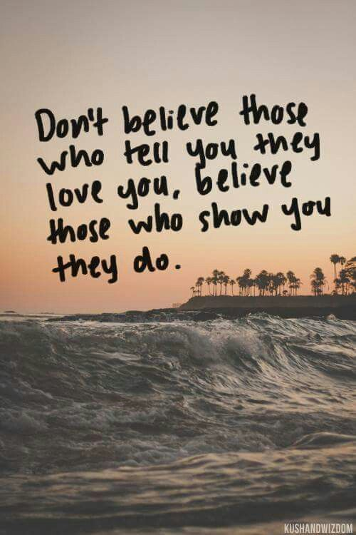 Don't believe those who tell you they love you, believe those who show you