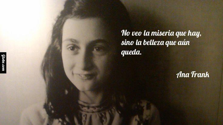 No veo la miseria que hay, sino la belleza que aún queda. – Ana Frank