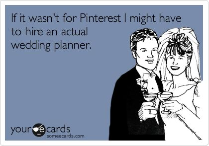 If it wasn't for Pinterest I might have to hire an actual wedding planner.: Wedding Planners