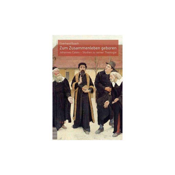 Zum Zusammenleben Geboren : Johannes Calvin - Studien Zu Seiner Theologie (Paperback) (Eberhard Busch)