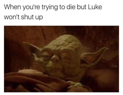 When you're trying to die but Luke won't shut up.