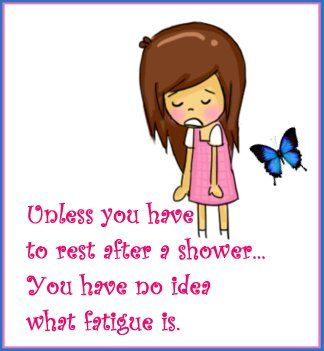 Unless you have to rest after a shower.... you have no idea what fatigue is…