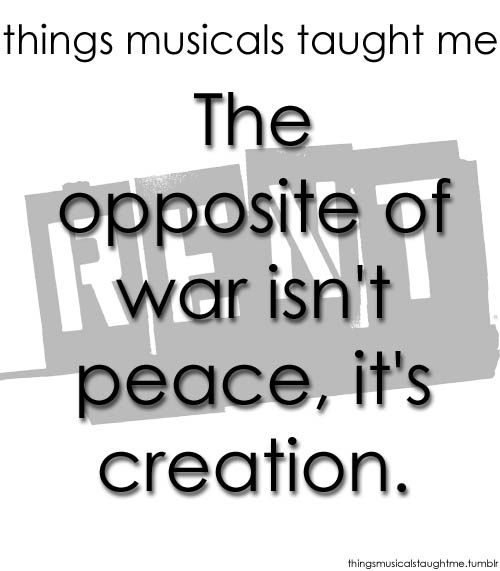 Things Musicals Taught Me:  RENT    The opposite of war isn't peace, it's creation.