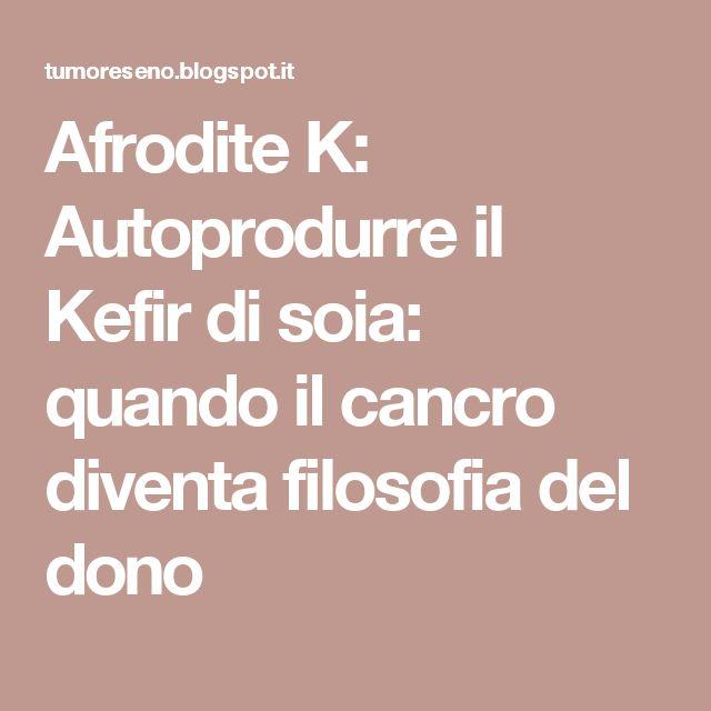 Afrodite K: Autoprodurre il Kefir di soia: quando il cancro diventa filosofia del dono