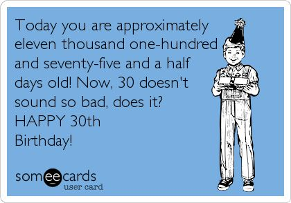 Free, Birthday Ecard: Today you are approximately  eleven thousand one-hundred and seventy-five and a half  days old! Now, 30 doesn't sound so bad, does it?  HAPPY 30th Birthday!