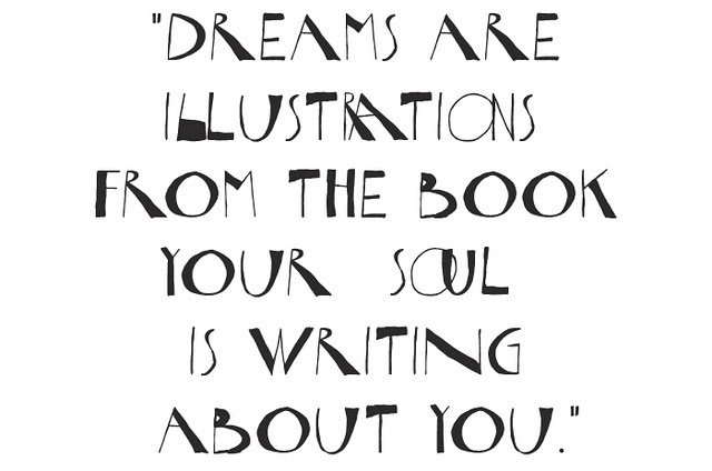 """Dreams are illustrations from the book your soul is writing about you."""