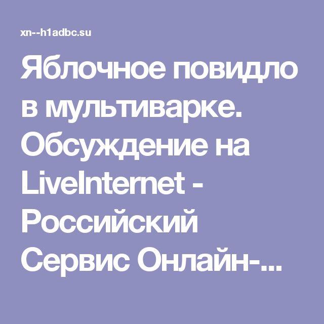 Яблочное повидло в мультиварке. Обсуждение на LiveInternet - Российский Сервис Онлайн-Дневников