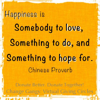Happiness is somebody to love,/ Something to do,/ And something to hope for.  Chinese proverb