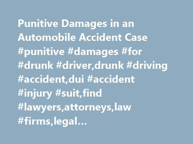 Punitive Damages in an Automobile Accident Case #punitive #damages #for #drunk #driver,drunk #driving #accident,dui #accident #injury #suit,find #lawyers,attorneys,law #firms,legal #news,articles,law #resources,legal #directory http://reply.nef2.com/punitive-damages-in-an-automobile-accident-case-punitive-damages-for-drunk-driverdrunk-driving-accidentdui-accident-injury-suitfind-lawyersattorneyslaw-firmslegal-newsarticleslaw/  # Punitive Damages in an Automobile Accident Case Damages in any…