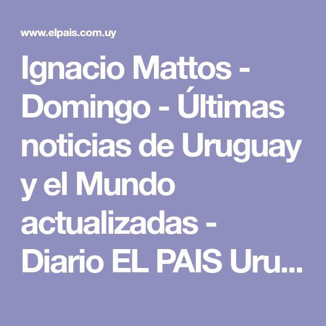 Ignacio Mattos - Domingo - Últimas noticias de Uruguay y el Mundo actualizadas - Diario EL PAIS Uruguay