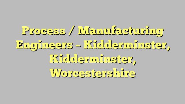 Process / Manufacturing Engineers - Kidderminster, Kidderminster, Worcestershire