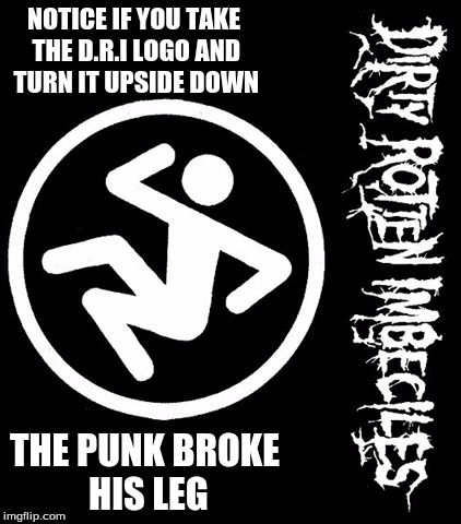 Dirty Rotten Broken Leg | NOTICE IF YOU TAKE THE D.R.I LOGO AND TURN IT UPSIDE DOWN THE PUNK BROKE HIS LEG | image tagged in dri,logo,band,flip | made w/ Imgflip meme maker