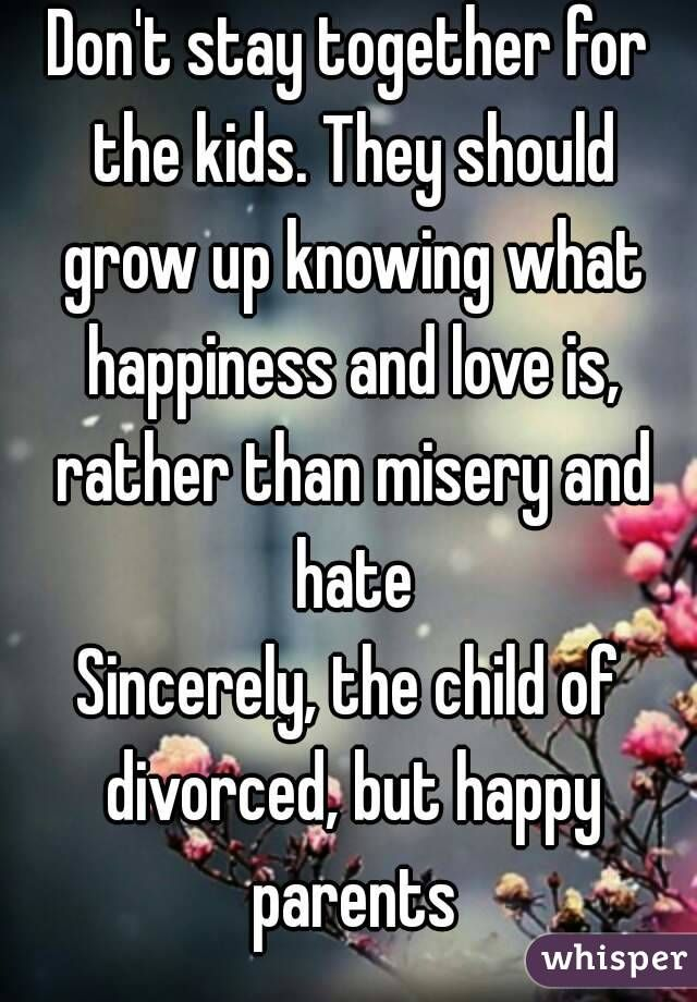 """Don't stay together for the kids. They should grow up knowing what happiness and love is, rather than misery and hate Sincerely, the child of divorced, but happy parents"""