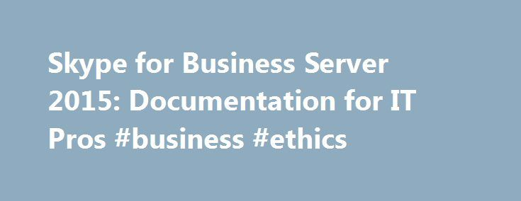 Skype for Business Server 2015: Documentation for IT Pros #business #ethics http://busines.remmont.com/skype-for-business-server-2015-documentation-for-it-pros-business-ethics/  #business articles 2010 # Skype for Business Server 2015 Summary: Explore these links to learn how to implement Skype for Business Server 2015. Lync is now Skype for Business, a communications and collaboration platform that brings together a client experience inspired by Skype with the enterprise-grade security…