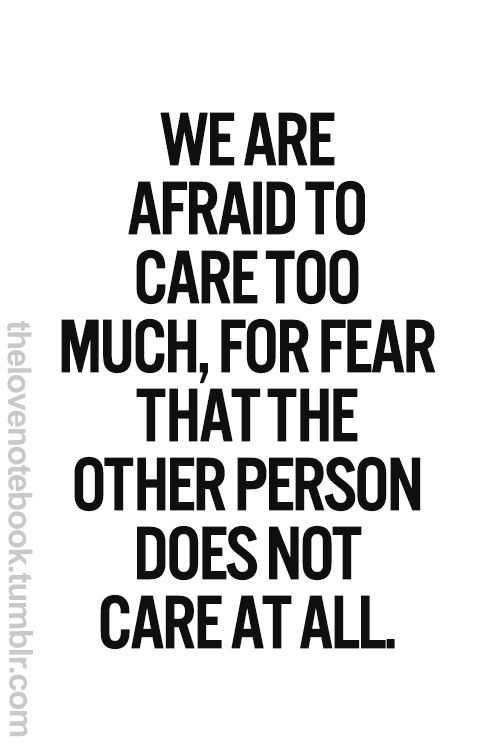 We are afraid to care too much, for fear that hte other person does not care at all. - Eleanor Roosevelt