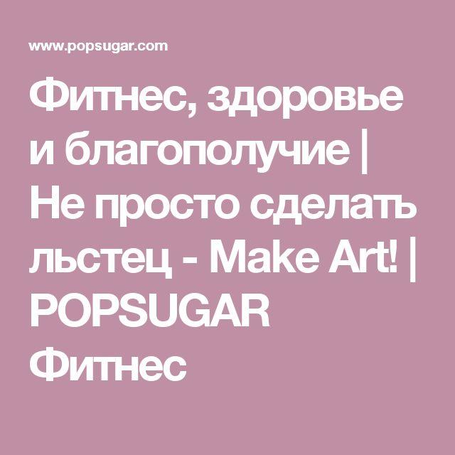 Фитнес, здоровье и благополучие |  Не просто сделать льстец - Make Art!  |  POPSUGAR Фитнес