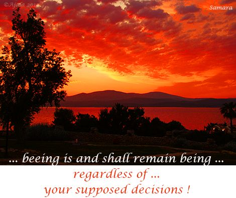 ... being is and shall remain #being ... regardless of ... your supposed #decisions !