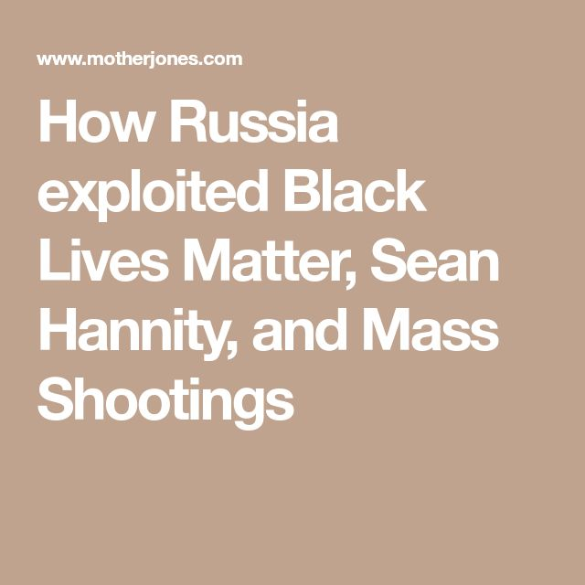 How Russia exploited Black Lives Matter, Sean Hannity, and Mass Shootings