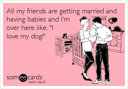 All my friends are getting married and having babies and I'm over here like, 'I love my dog!'