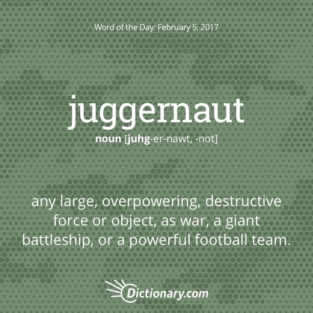 Dictionary.com's Word of the Day - juggernaut - any large, overpowering, destructive force or object, as war, a giant battleship, or a powerful football team.