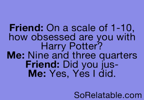 """""""On a scale of 1-10, how obsessed are you with Harry Potter?"""" """"Nine and three quarters"""" """"Did you jus--"""" """"Yes, yes I did."""""""