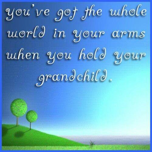 You've got the whole world in your arms when you hold your grandchild!