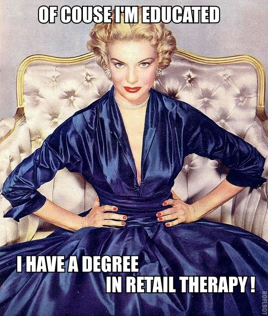 Of Course I'm Educated- I Have a degree in Retail Therapy! Lol love shopping…