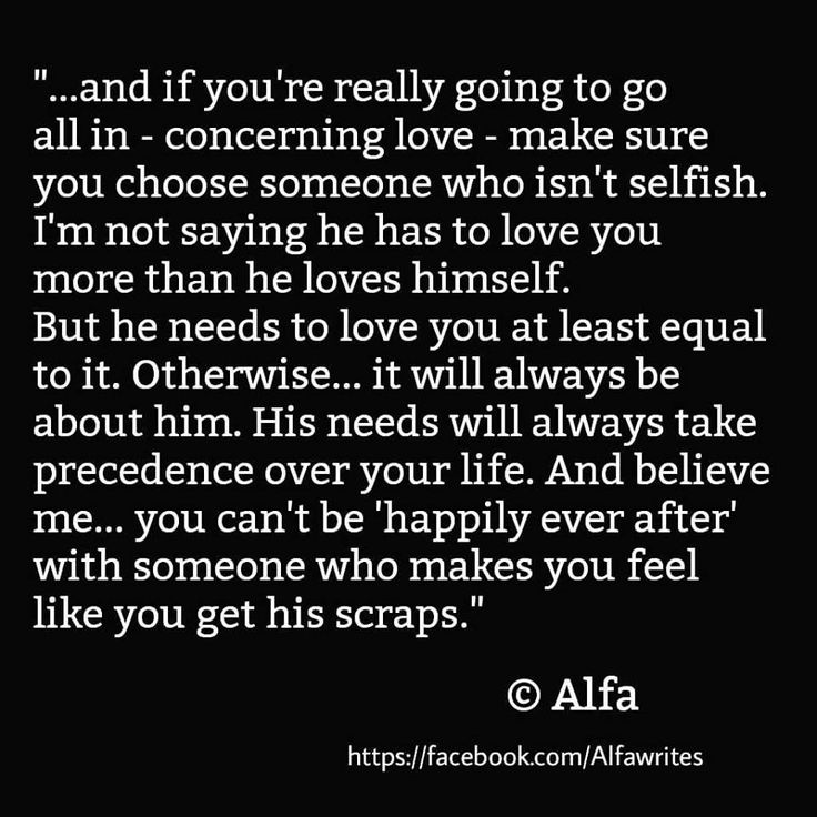 ....and if you're really going to go all in-concerning love-make sure you choose someone who isn't selfish. I'm not saying he has to love you more than he loves himself. But he needs to love you at least equal to it. Otherwise...it will always be about him. His needs will always take precedence over your life. And believe me...you can't be 'happily ever after' with someone who makes you feel like you get his scraps.