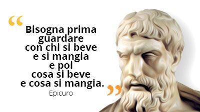Bisogna prima guardare con chi si beve e si mangiare poi cosa si beve e cosa si mangia #Epicuro #cibo #mangiare #bere