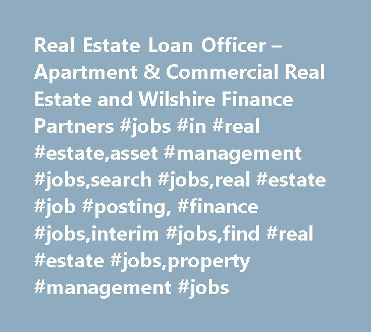 Real Estate Loan Officer – Apartment & Commercial Real Estate and Wilshire Finance Partners #jobs #in #real #estate,asset #management #jobs,search #jobs,real #estate #job #posting, #finance #jobs,interim #jobs,find #real #estate #jobs,property #management #jobs http://spain.remmont.com/real-estate-loan-officer-apartment-commercial-real-estate-and-wilshire-finance-partners-jobs-in-real-estateasset-management-jobssearch-jobsreal-estate-job-posting-finance-jobsinte/  # Loan Officer – Apartment…