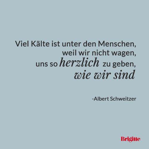 Viel Kälte ist unter den Menschen, weil wir nicht wagen, uns so herzlich zu geben, wie wir sind - Albert Schweitzer