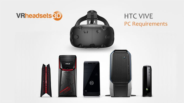 HTC Vive PC Requirements  http://www.vrheadsets3d.com/htc-vive/htc-vive-pc-requirements/