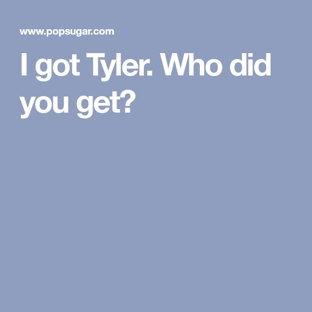 I got Tyler. Who did you get?