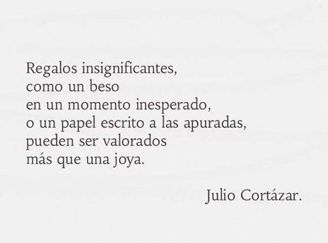 Regalos insignificantes, como un beso en un momento inesperado, o un papel escrito a las apuradas, pueden ser valorados más que una joya. -Julio Cortázar