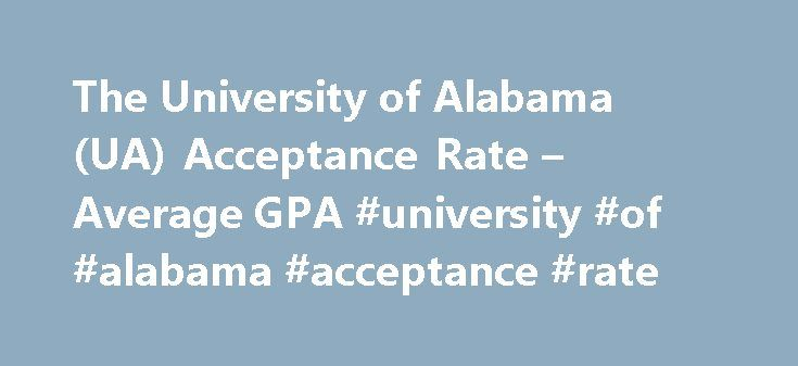 The University of Alabama (UA) Acceptance Rate – Average GPA #university #of #alabama #acceptance #rate http://netherlands.remmont.com/the-university-of-alabama-ua-acceptance-rate-average-gpa-university-of-alabama-acceptance-rate/  # The University of Alabama (UA) Get more information on The University of Alabama: UA can be found in Tuscaloosa, AL, a public college which focuses on only a select few programs offered. UA enrolls approximately 31,000 students each year. A SAT or ACT exam may…