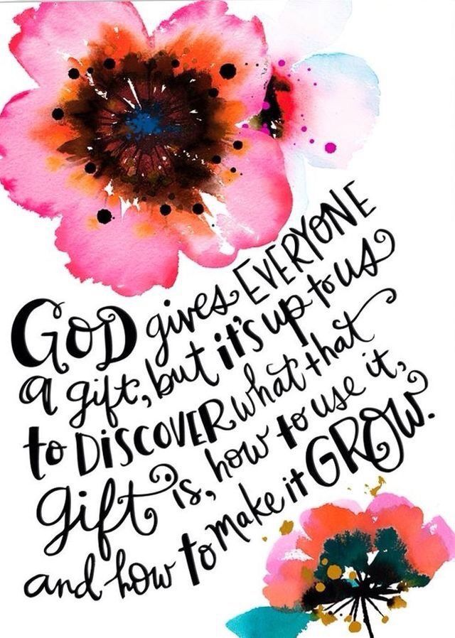 God gives everyone a gift, but it's up to us to discover what that gift is, how to use it, and how to make it grow.