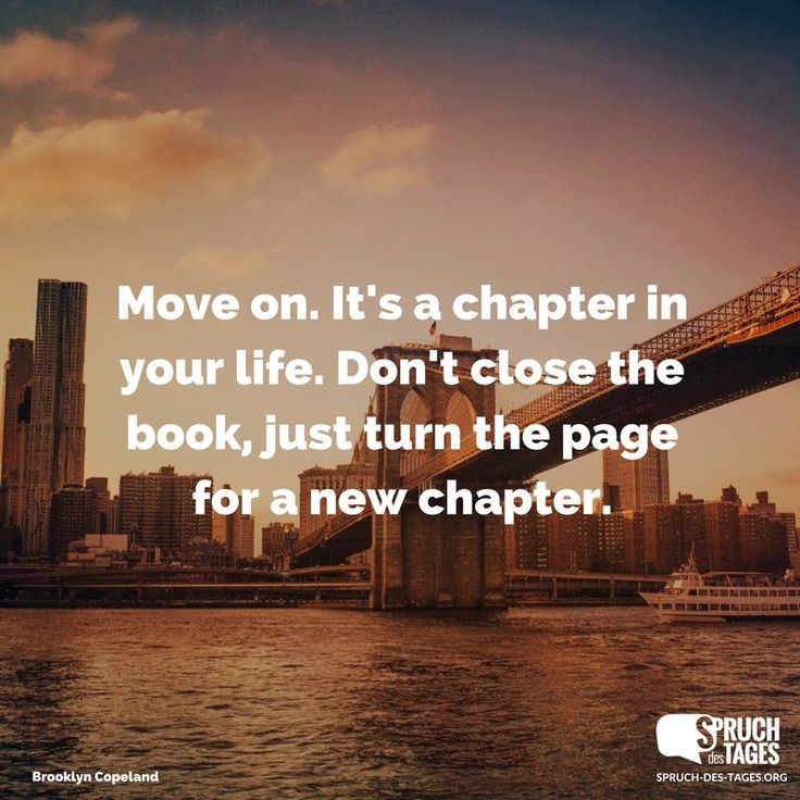 Move on. It's a chapter in your life. Don't close the book, just turn the page for a new chapter – Nine