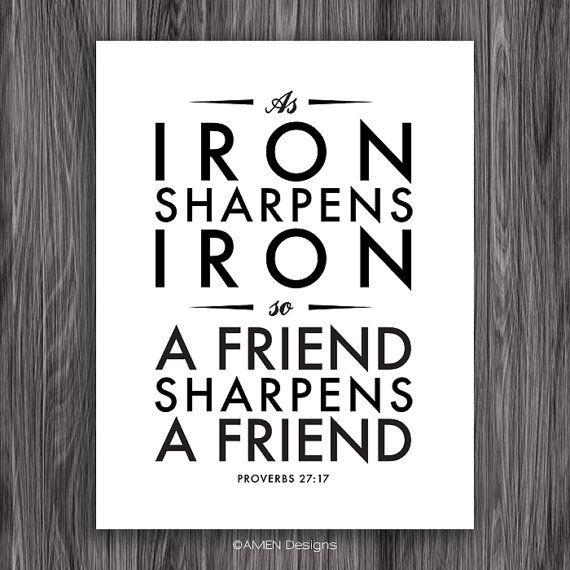 As iron sharpens iron, a friend sharpens a friend. Proverbs 27:17